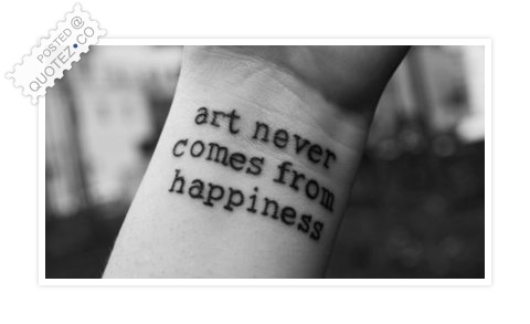 Art Never Comes From Happiness Quote