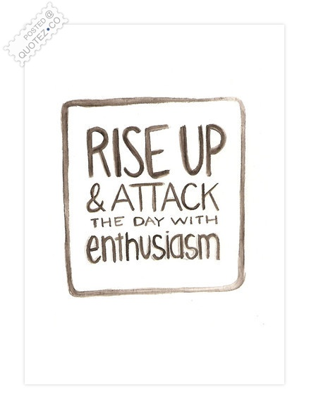 Attack The Day With Enthusiasm Quote