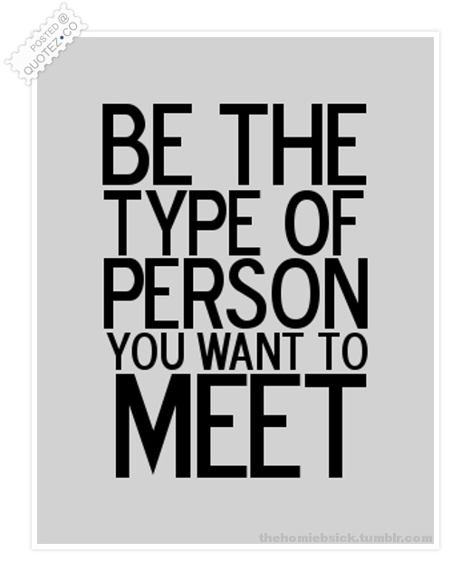 Be The Type Of Person You Want To Meet Quote