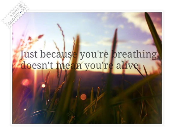Breathing Doesn't Mean You're Alive Quote