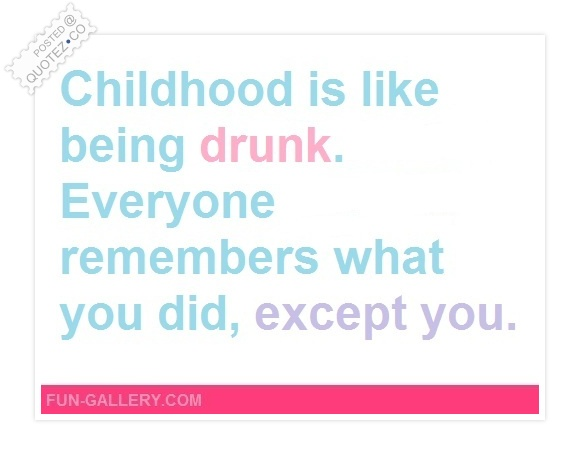 Childhood Is Like Being Drunk Quote