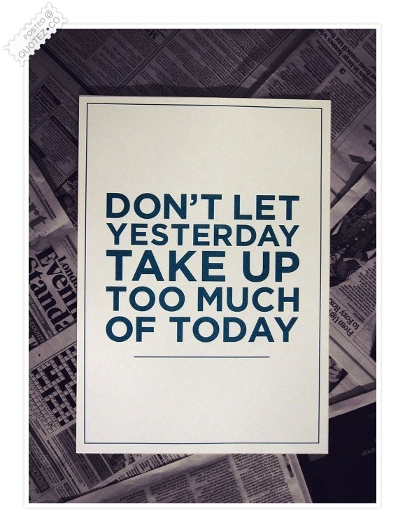 Don't Let Yesterday Take Up Too Much Of Today Quote