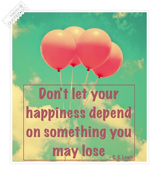 Don't Let Your Happiness Depend On Something Quote