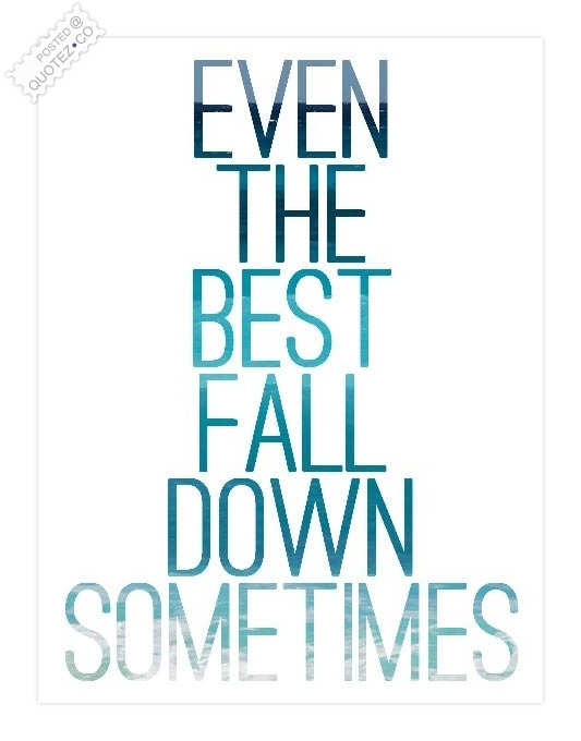 Even The Best Fall Down Sometimes Quote