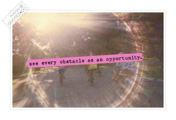 Every Obstacle Is An Opportunity Quote