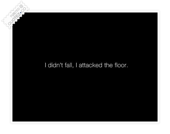 I Didn't Fall I Attacked The Floor Quote