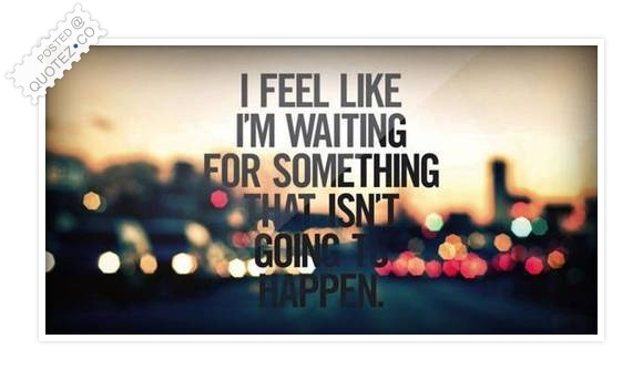 I Feel Like I'm Waiting For Something Quote