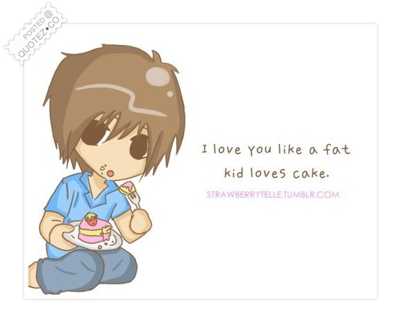 I Love You Like A Fat Kid Loves Cake Quote