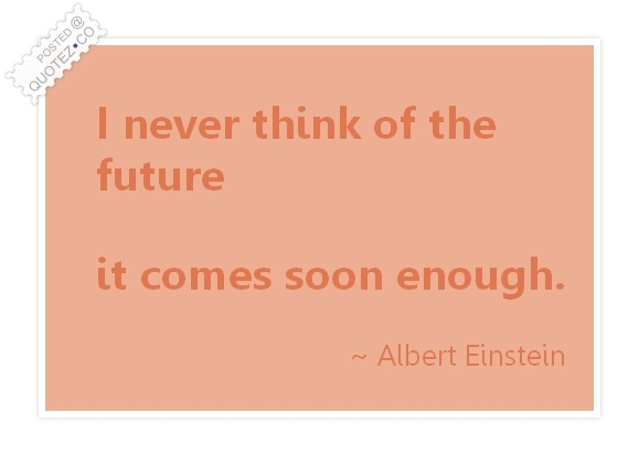 I Never Think Of The Future Quote