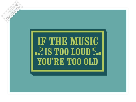 If The Music Is Too Loud Quote