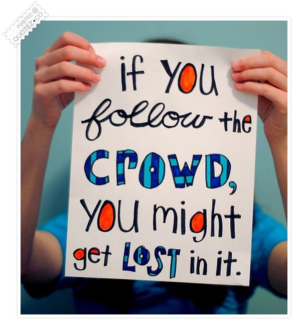 If You Follow The Crowd You Might Get Lost In It Quote