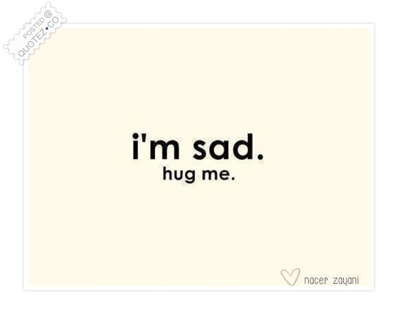 I'm Sad Hug Me Quote
