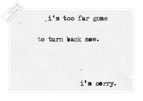 I'm Too Far Gone To Turn Back Now Quote