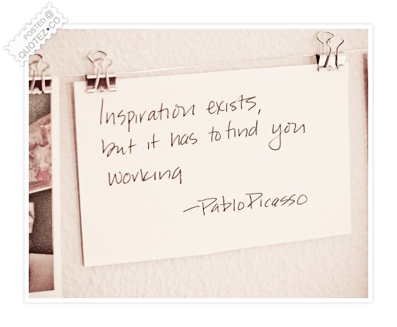 Inspiration Has To Find Us Working Quote