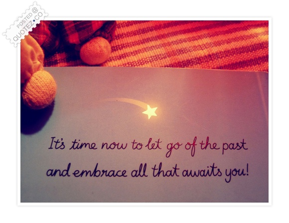 Itu0027s Time Now To Let Go Of The Past Quote