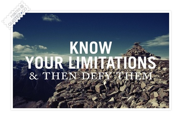 Know Your Limitations And Then Defy Them Quote