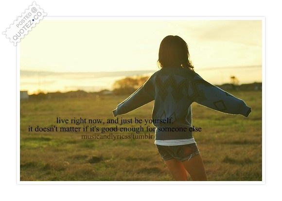 Live Right Now And Just Be Yourself Quote
