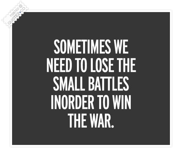 Lose The Small Battles In Order To Win The War Quote