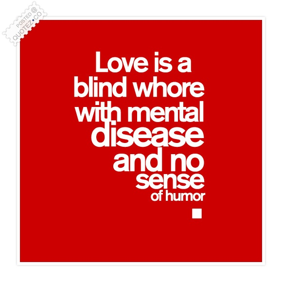 Love Is A Blind Whore Quote