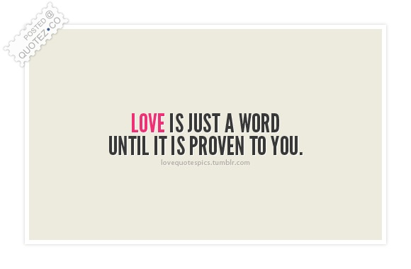 Love Is Just A Word Until It Is Proven To You Quote