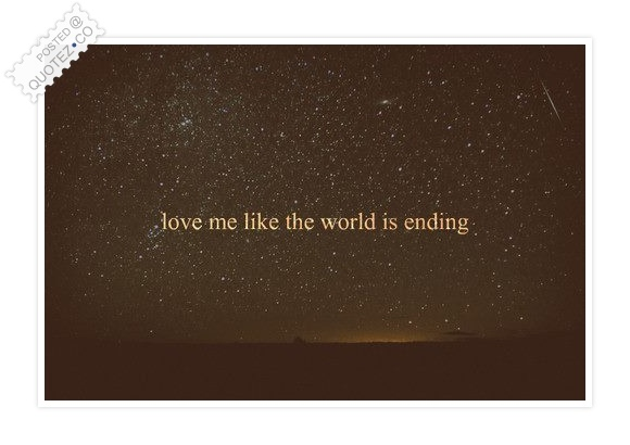 Love Me Like The World Is Ending Quote