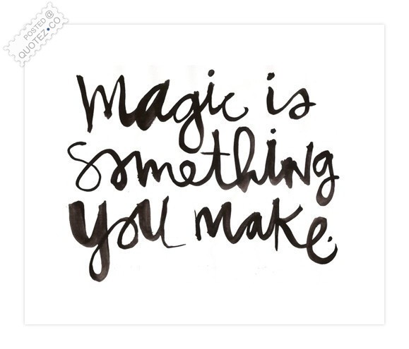 Make A Quote Awesome Magic Is Something You Make Wisdom Quote « Quotez○Co