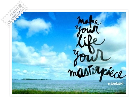 Make Your Life Your Masterpiece Quote