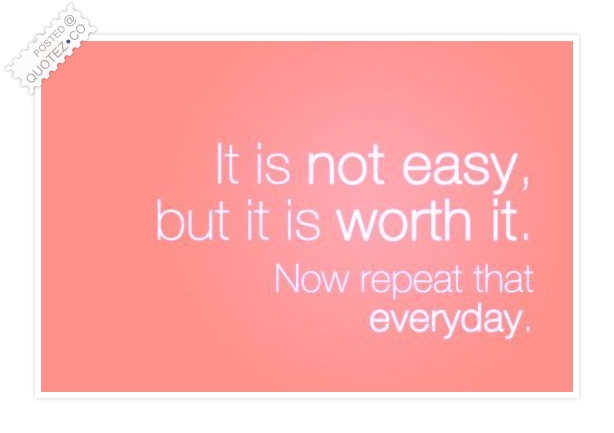 Not Easy But It Is Worth It Quote