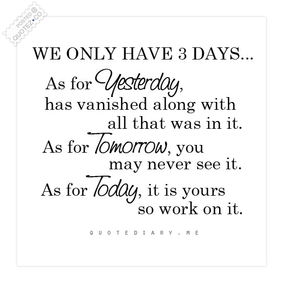 Quote For Today About Life Adorable Only 3 Days Yesterday Tomorrow Today Life Quote « Quotez○Co