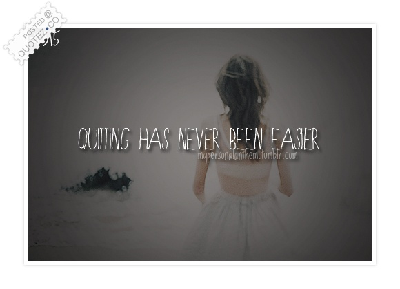 Quitting Has Never Been Easier Quote