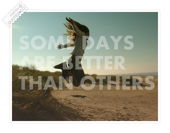 Some Days Are Better Than Others Quote