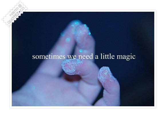 Sometimes You Need A Little Magic Quote
