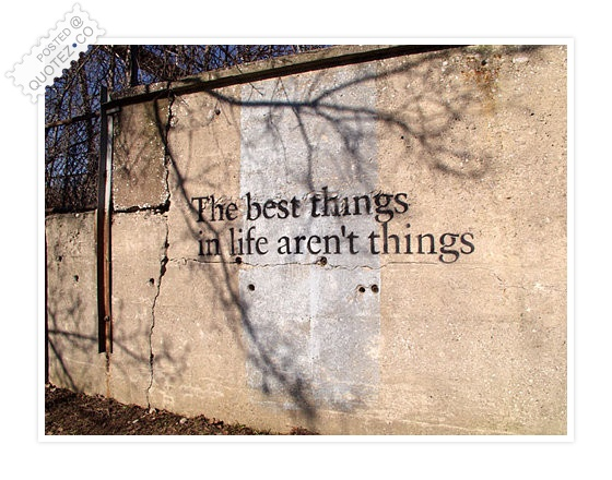 The Best Things In Life Aren't Things Quote