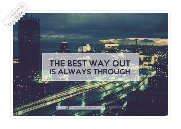 The Best Way Out Is Always Through Quote