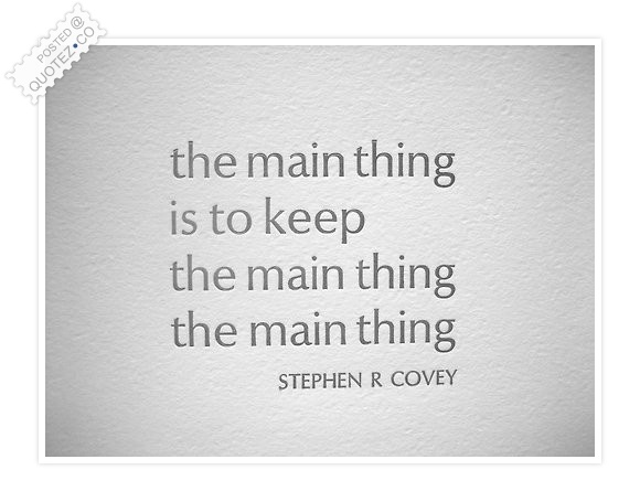The Main Thing Is To Keep The Main Thing Quote
