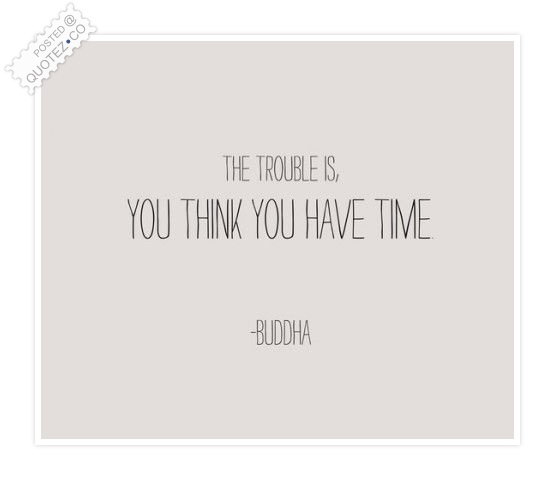 The Trouble Is You Think You Have Time Quote
