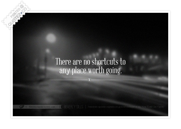There Are No Shortcuts To Any Place Worth Going Quote