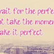 Don't Wait For The Perfect Moment Quote