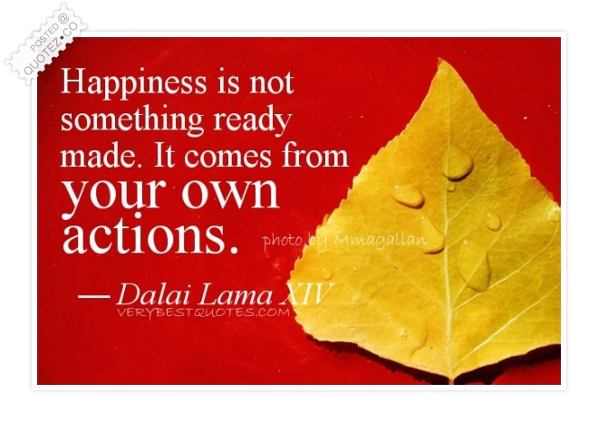 Happiness Is Not Something Ready Made Quote