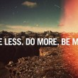 Have Less Do More Be More Quote