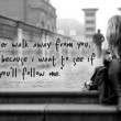 If I Ever Walk Away From You You Will Follow Me Quote