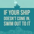 If Your Ship Doesn't Come In Swim Out To It Quote