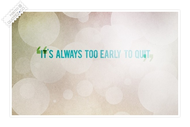 It's Always Too Early To Quit Quote