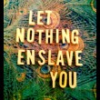 Let Nothing Enslave You Quote