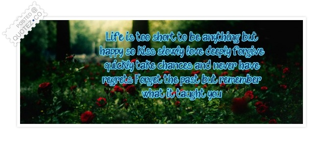 Life Is Too Short To Be Anything But Happy Quote