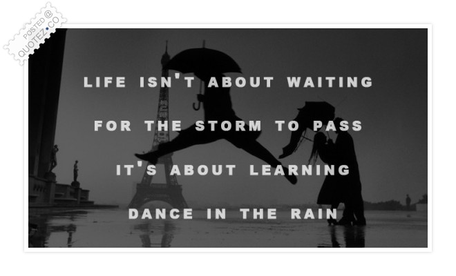 Life Isn't About Waiting For The Storm To Pass Quote