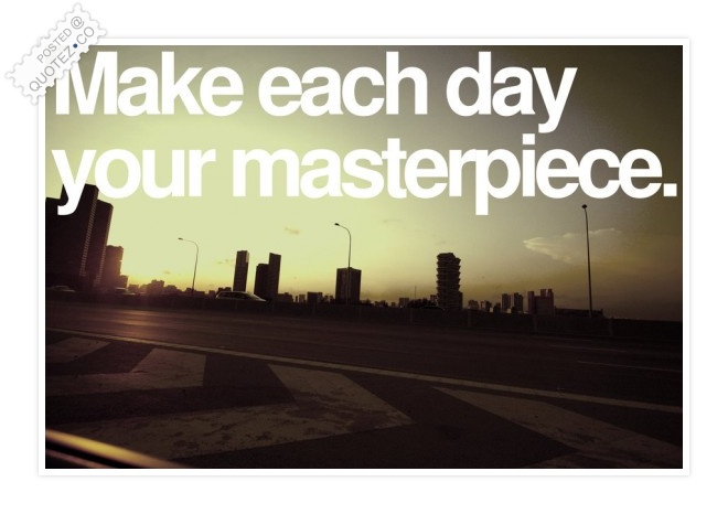 Make Each Day Your Masterpiece Quote