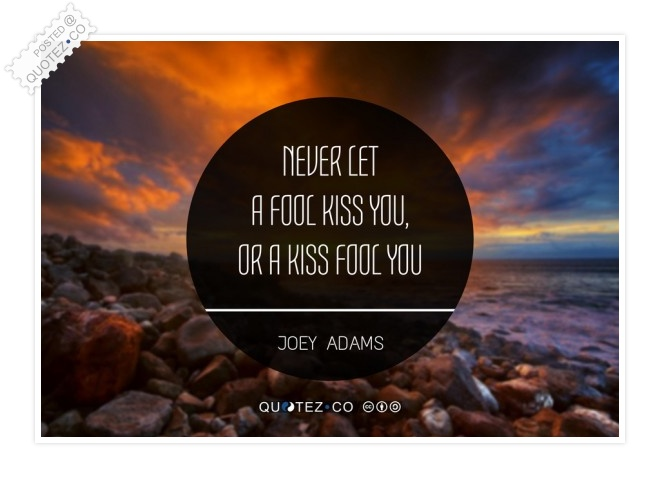 Never Let A Fool Kiss You Quote