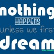 Nothing Happens Unless First We Dream Quote