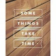 Some Things Take Time Quote